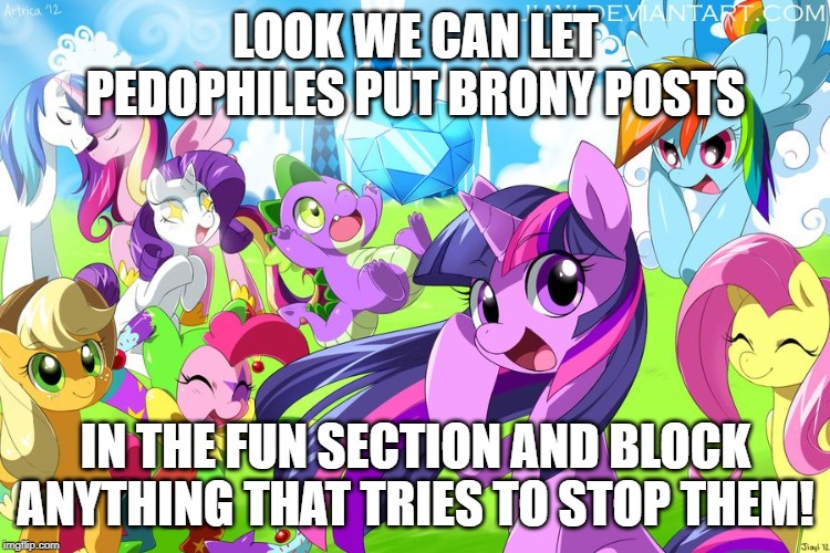 My Little Pony | LOOK WE CAN LET PEDOPHILES PUT BRONY POSTS IN THE FUN SECTION AND BLOCK ANYTHING THAT TRIES TO STOP THEM! | image tagged in my little pony | made w/ Imgflip meme maker