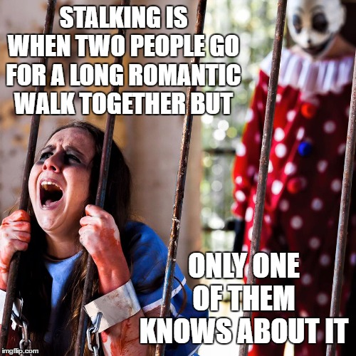 Where did all the clown sightings go? | STALKING IS WHEN TWO PEOPLE GO FOR A LONG ROMANTIC WALK TOGETHER BUT ONLY ONE OF THEM KNOWS ABOUT IT | image tagged in stalker,stalking,people,random,romantic,clowns | made w/ Imgflip meme maker