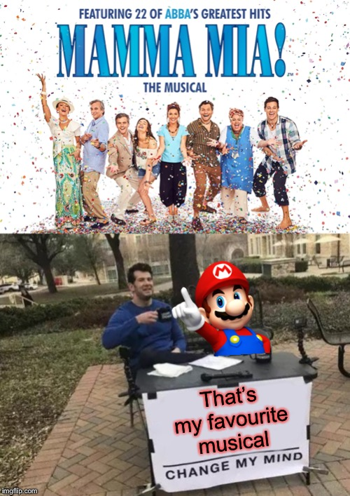 So that's why he says it | That's my favourite musical | image tagged in memes,change my mind,super mario,puns,video games,giveuahint | made w/ Imgflip meme maker