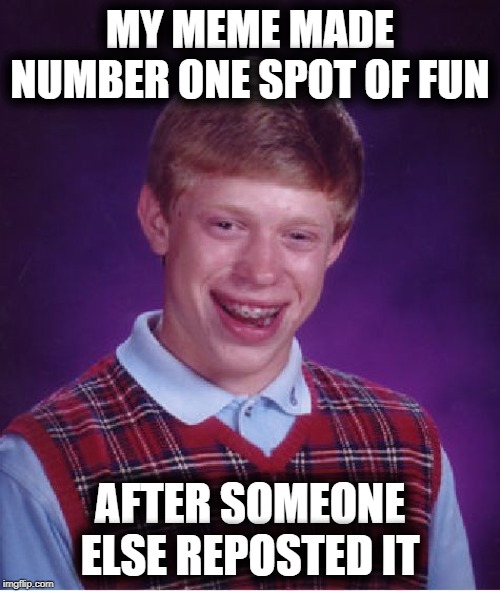 Bad Luck Brian Meme | MY MEME MADE NUMBER ONE SPOT OF FUN AFTER SOMEONE ELSE REPOSTED IT | image tagged in memes,bad luck brian | made w/ Imgflip meme maker