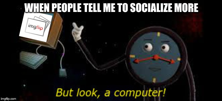 we have technology! | WHEN PEOPLE TELL ME TO SOCIALIZE MORE | image tagged in meanwhile on imgflip,dhmis,memes,computer,dank memes,technology | made w/ Imgflip meme maker