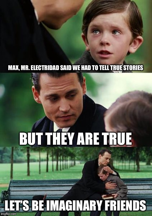Finding Neverland | MAX, MR. ELECTRIDAD SAID WE HAD TO TELL TRUE STORIES BUT THEY ARE TRUE LET'S BE IMAGINARY FRIENDS | image tagged in memes,finding neverland | made w/ Imgflip meme maker