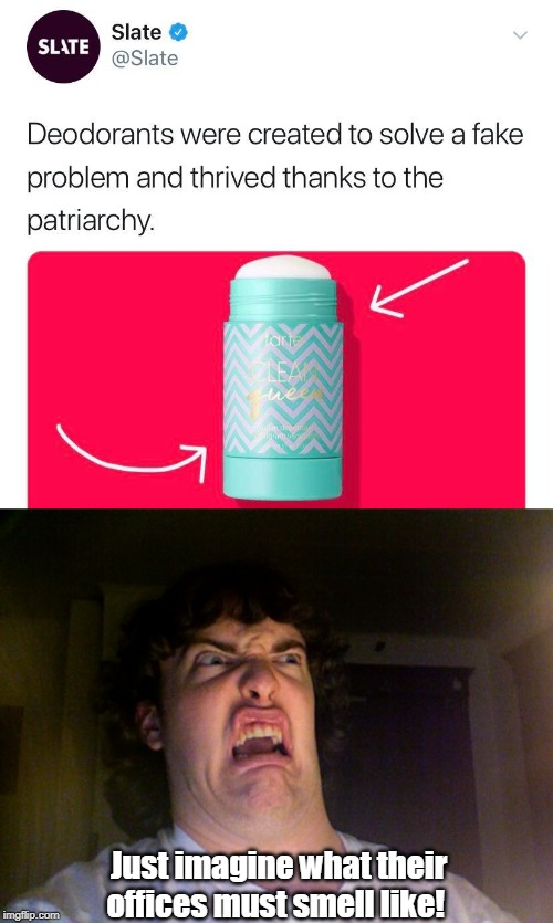 My face when I saw this... | Just imagine what their offices must smell like! | image tagged in oh no,deodorant,feminism,the patriarchy,stank,memes | made w/ Imgflip meme maker