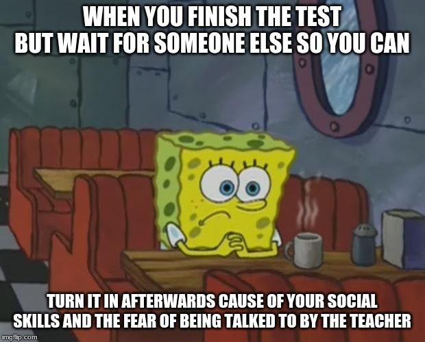 Spongebob Waiting | WHEN YOU FINISH THE TEST BUT WAIT FOR SOMEONE ELSE SO YOU CAN TURN IT IN AFTERWARDS CAUSE OF YOUR SOCIAL SKILLS AND THE FEAR OF BEING TALKED | image tagged in spongebob waiting | made w/ Imgflip meme maker