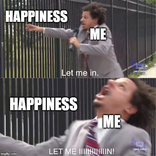 Finding Goals | ME HAPPINESS HAPPINESS ME | image tagged in let me in,eric andre,2019,funny memes,happiness,adult swim | made w/ Imgflip meme maker