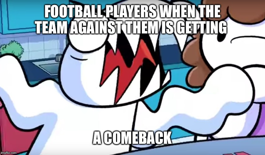 odd1sout tabletop games | FOOTBALL PLAYERS WHEN THE TEAM AGAINST THEM IS GETTING A COMEBACK | image tagged in odd1sout tabletop games | made w/ Imgflip meme maker