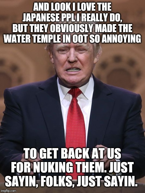 Donald Trump on zelda ocarina of time | AND LOOK I LOVE THE JAPANESE PPL I REALLY DO, BUT THEY OBVIOUSLY MADE THE WATER TEMPLE IN OOT SO ANNOYING TO GET BACK AT US FOR NUKING THEM. | image tagged in donald trump,japan,zelda,ocarina of time,90's,video games | made w/ Imgflip meme maker