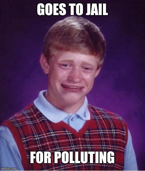Bad Luck Brian Cry | GOES TO JAIL FOR POLLUTING | image tagged in bad luck brian cry | made w/ Imgflip meme maker