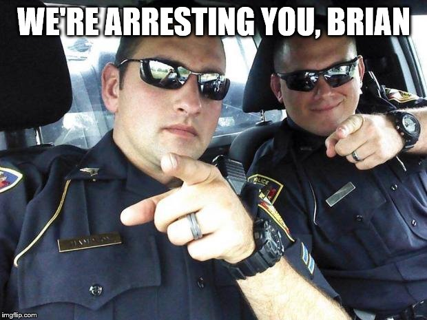 Cops | WE'RE ARRESTING YOU, BRIAN | image tagged in cops | made w/ Imgflip meme maker