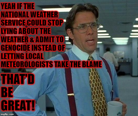 That Would Be Great | YEAH IF THE NATIONAL WEATHER SERVICE COULD STOP LYING ABOUT THE WEATHER & ADMIT TO GENOCIDE INSTEAD OF LETTING LOCAL METEOROLOGISTS TAKE THE | image tagged in memes,that would be great | made w/ Imgflip meme maker