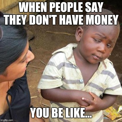 Third World Skeptical Kid | WHEN PEOPLE SAY THEY DON'T HAVE MONEY YOU BE LIKE... | image tagged in memes,third world skeptical kid | made w/ Imgflip meme maker