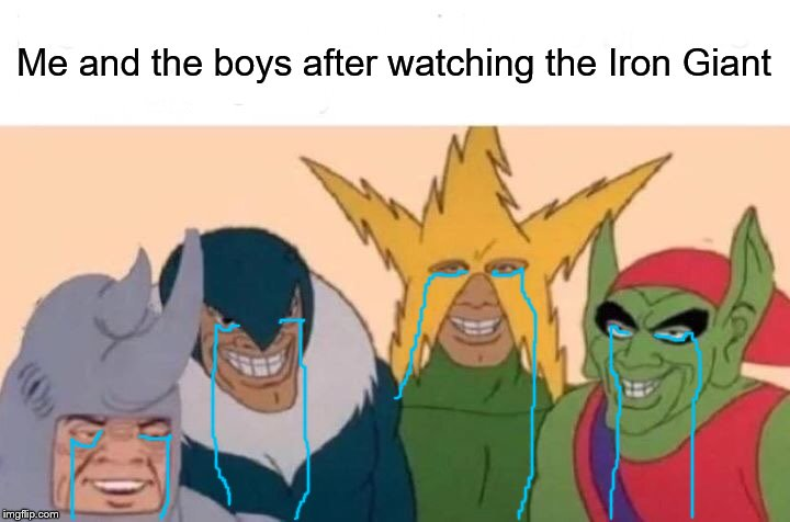 Me And The Boys Meme | Me and the boys after watching the Iron Giant | image tagged in memes,me and the boys | made w/ Imgflip meme maker