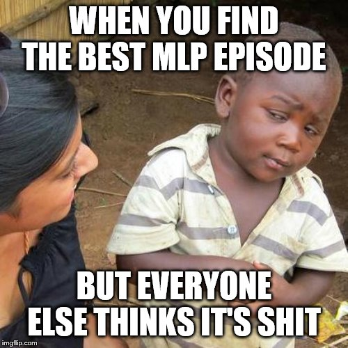 Say what now?! | WHEN YOU FIND THE BEST MLP EPISODE BUT EVERYONE ELSE THINKS IT'S SHIT | image tagged in memes,third world skeptical kid,mlp,mlp meme,mlp fim | made w/ Imgflip meme maker