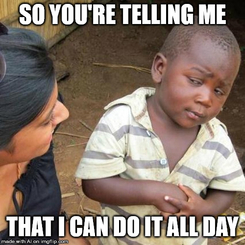 Third World Skeptical Kid | SO YOU'RE TELLING ME THAT I CAN DO IT ALL DAY | image tagged in memes,third world skeptical kid | made w/ Imgflip meme maker