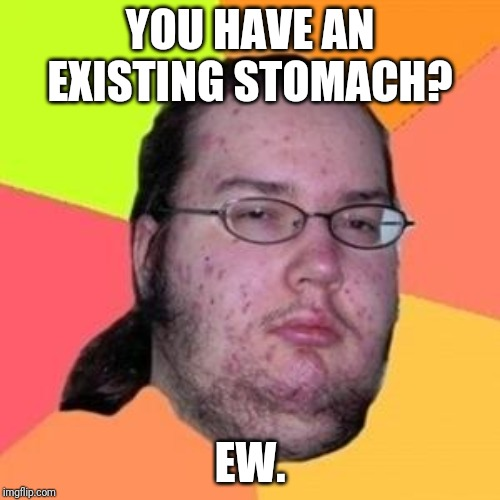 fat gamer | YOU HAVE AN EXISTING STOMACH? EW. | image tagged in fat gamer | made w/ Imgflip meme maker