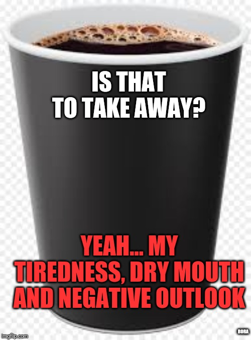 IS THAT TO TAKE AWAY? YEAH... MY TIREDNESS, DRY MOUTH AND NEGATIVE OUTLOOK; RORA | image tagged in coffee addict | made w/ Imgflip meme maker