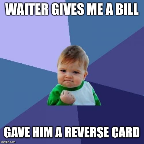 Success Kid | WAITER GIVES ME A BILL GAVE HIM A REVERSE CARD | image tagged in memes,success kid | made w/ Imgflip meme maker