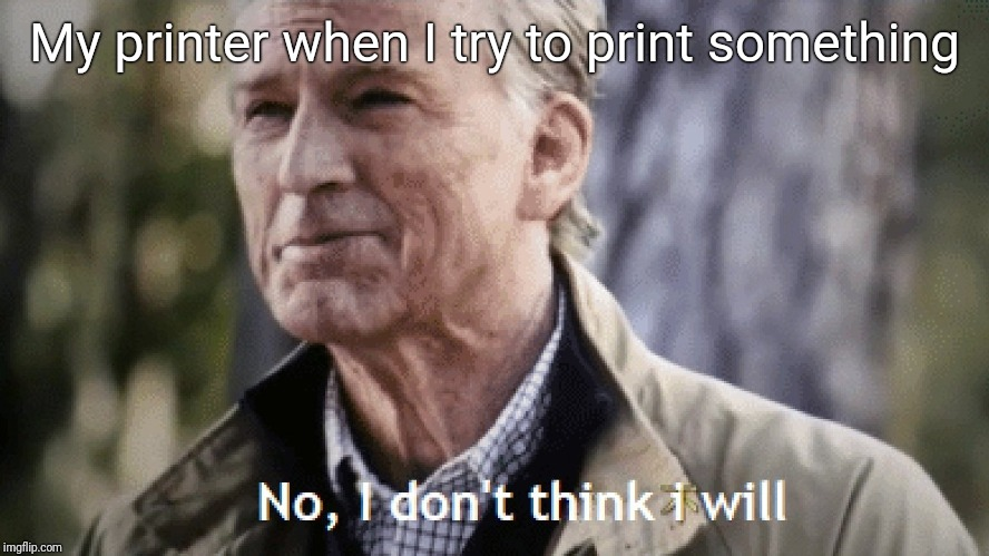 no i don't think i will | My printer when I try to print something | image tagged in no i don't think i will | made w/ Imgflip meme maker