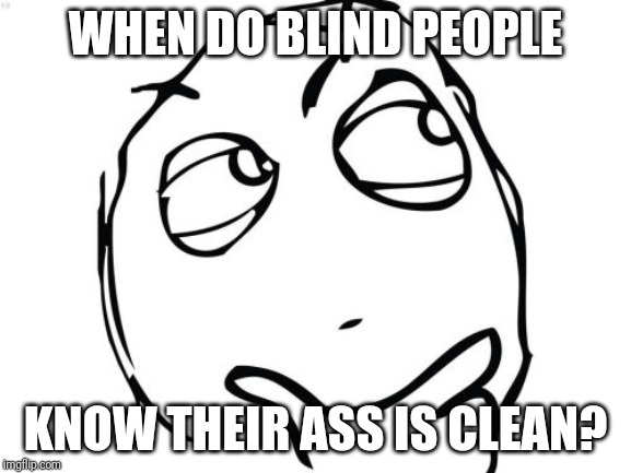 Question Rage Face | WHEN DO BLIND PEOPLE KNOW THEIR ASS IS CLEAN? | image tagged in memes,question rage face | made w/ Imgflip meme maker