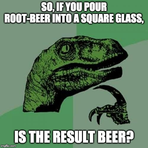 Philosoraptor Meme | SO, IF YOU POUR ROOT-BEER INTO A SQUARE GLASS, IS THE RESULT BEER? | image tagged in memes,philosoraptor | made w/ Imgflip meme maker