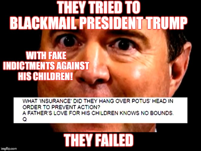 They tried to but failed to blackmail President Trump with FAKE indictments against his children! | THEY TRIED TO BLACKMAIL PRESIDENT TRUMP WITH FAKE INDICTMENTS AGAINST HIS CHILDREN! THEY FAILED | image tagged in they tried to blackmail president trump but failed,corruption,deep state,lies,qanon | made w/ Imgflip meme maker