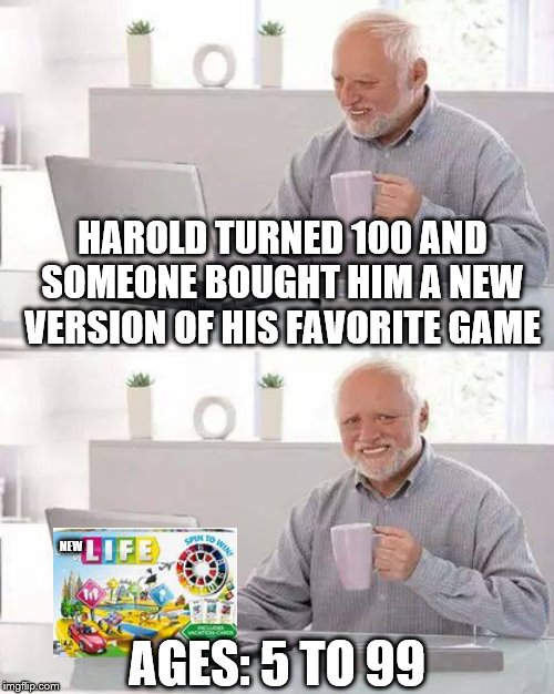 Hide the Pain Harold Meme | HAROLD TURNED 100 AND SOMEONE BOUGHT HIM A NEW VERSION OF HIS FAVORITE GAME AGES: 5 TO 99 NEW | image tagged in memes,hide the pain harold | made w/ Imgflip meme maker