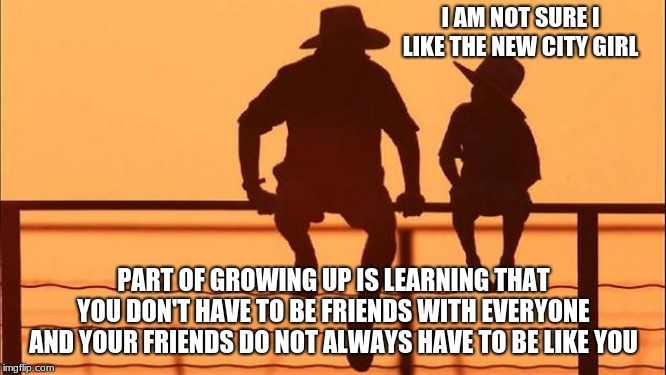 Cowboy wisdom on friends | I AM NOT SURE I LIKE THE NEW CITY GIRL PART OF GROWING UP IS LEARNING THAT YOU DON'T HAVE TO BE FRIENDS WITH EVERYONE AND YOUR FRIENDS DO NO | image tagged in cowboy father and son,cowboy wisdom,friends,be kind,help someone that doesn't deserve it | made w/ Imgflip meme maker