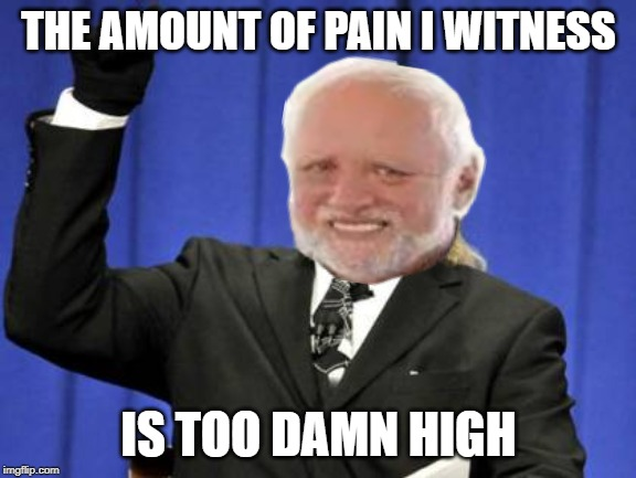 Too Damn High Meme | THE AMOUNT OF PAIN I WITNESS IS TOO DAMN HIGH | image tagged in memes,too damn high,hide the pain harold | made w/ Imgflip meme maker