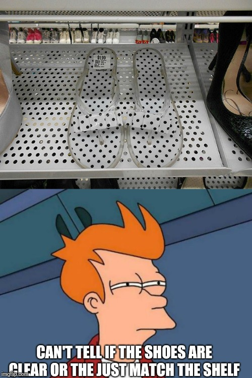 Nice shoes | CAN'T TELL IF THE SHOES ARE CLEAR OR THE JUST MATCH THE SHELF | image tagged in fry | made w/ Imgflip meme maker