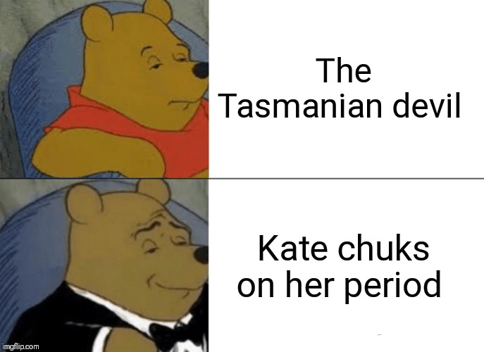 Tuxedo Winnie The Pooh Meme | The Tasmanian devil Kate chuks on her period | image tagged in memes,tuxedo winnie the pooh | made w/ Imgflip meme maker