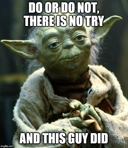 DO OR DO NOT, THERE IS NO TRY AND THIS GUY DID | image tagged in memes,star wars yoda | made w/ Imgflip meme maker
