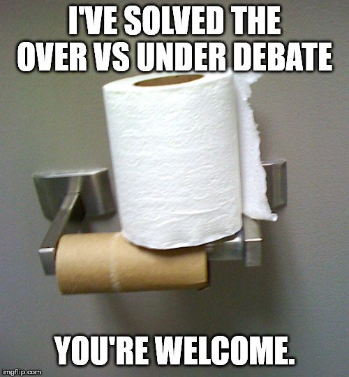 Toilet Paper Roll |  I'VE SOLVED THE OVER VS UNDER DEBATE; YOU'RE WELCOME. | image tagged in toilet paper roll | made w/ Imgflip meme maker