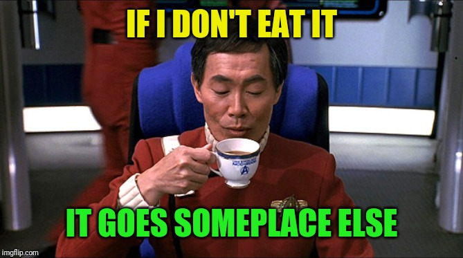 Sulu tea | IF I DON'T EAT IT IT GOES SOMEPLACE ELSE | image tagged in sulu tea | made w/ Imgflip meme maker