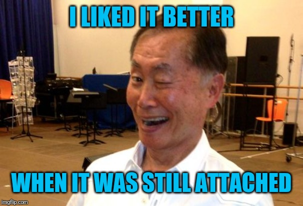 Winking George Takei | I LIKED IT BETTER WHEN IT WAS STILL ATTACHED | image tagged in winking george takei | made w/ Imgflip meme maker
