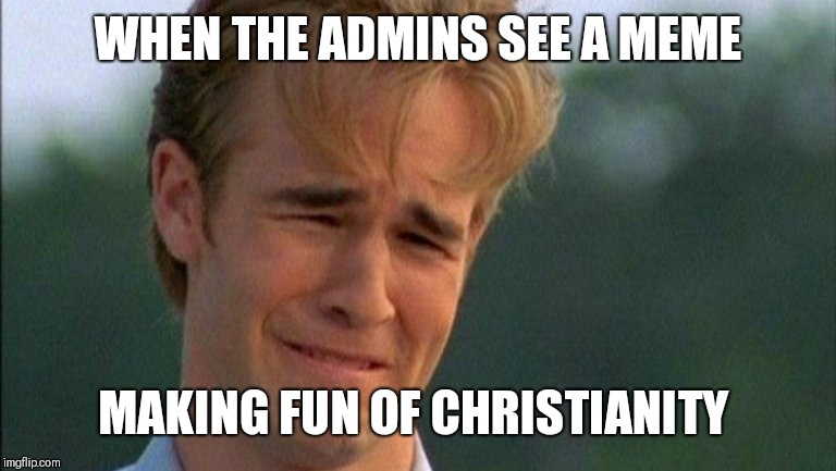 So Sad | WHEN THE ADMINS SEE A MEME MAKING FUN OF CHRISTIANITY | image tagged in crying dawson,admin,christianity | made w/ Imgflip meme maker