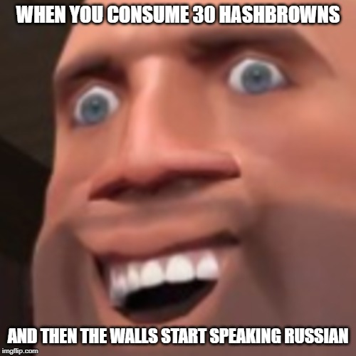 That's A LOT of hashbrowns! | WHEN YOU CONSUME 30 HASHBROWNS AND THEN THE WALLS START SPEAKING RUSSIAN | image tagged in memes,funny,hashbrowns,tf2,random,nonsense | made w/ Imgflip meme maker