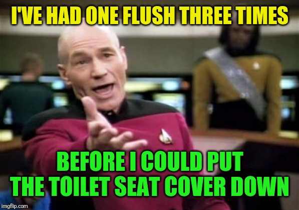 Picard Wtf Meme | I'VE HAD ONE FLUSH THREE TIMES BEFORE I COULD PUT THE TOILET SEAT COVER DOWN | image tagged in memes,picard wtf | made w/ Imgflip meme maker