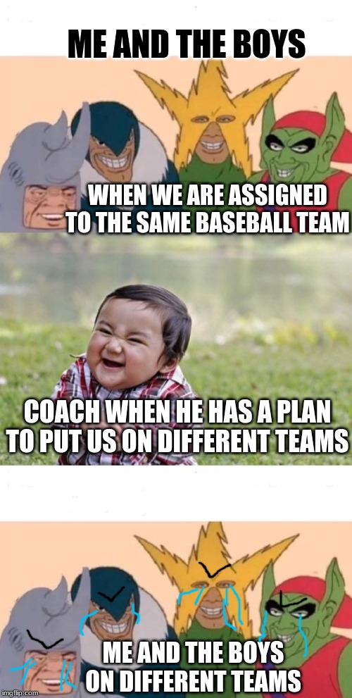 Me and the Boys Playing Baseball | ME AND THE BOYS WHEN WE ARE ASSIGNED TO THE SAME BASEBALL TEAM COACH WHEN HE HAS A PLAN TO PUT US ON DIFFERENT TEAMS ME AND THE BOYS ON DIFF | image tagged in memes,me and the boys | made w/ Imgflip meme maker