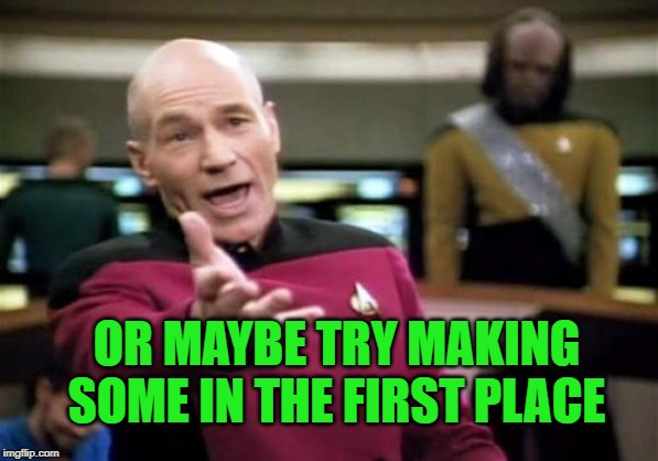Picard Wtf Meme | OR MAYBE TRY MAKING SOME IN THE FIRST PLACE | image tagged in memes,picard wtf | made w/ Imgflip meme maker