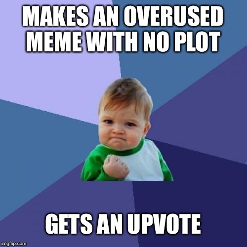 Upvotes = Pure Happiness | MAKES AN OVERUSED MEME WITH NO PLOT GETS AN UPVOTE | image tagged in memes,upvotes,upvote,success kid | made w/ Imgflip meme maker
