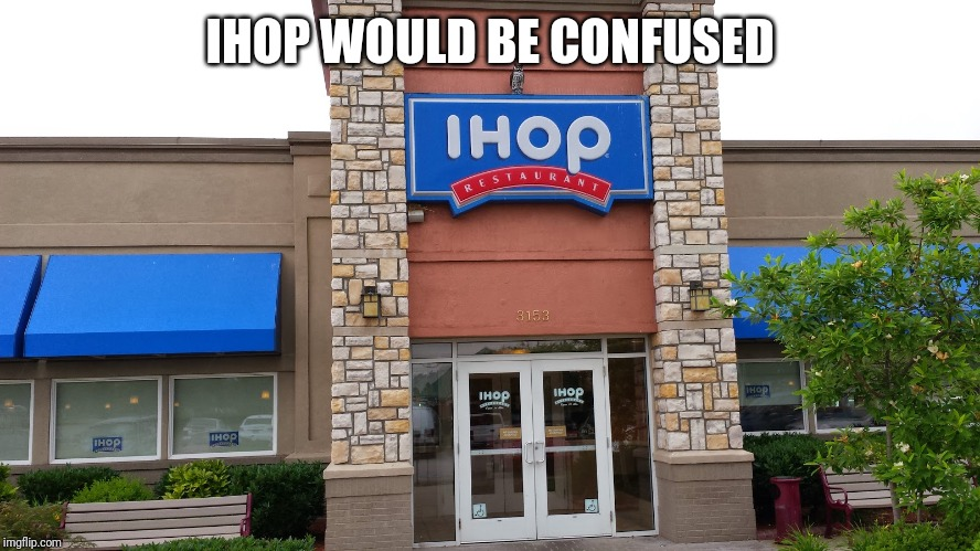 IHOP | IHOP WOULD BE CONFUSED | image tagged in ihop | made w/ Imgflip meme maker