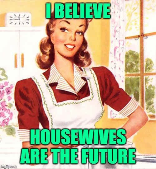The Greatest Wife of All |  I BELIEVE; HOUSEWIVES ARE THE FUTURE | image tagged in 50s housewife,mashup,whitney houston,song lyrics,funny memes,empowering | made w/ Imgflip meme maker