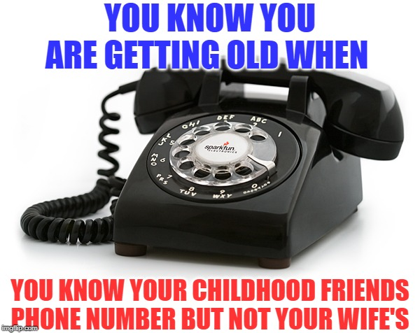 40 is the new 80 | YOU KNOW YOU ARE GETTING OLD WHEN YOU KNOW YOUR CHILDHOOD FRIENDS PHONE NUMBER BUT NOT YOUR WIFE'S | image tagged in getting old,funny,funny memes,1980s,remember | made w/ Imgflip meme maker