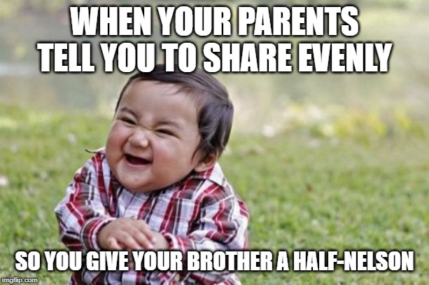It's a wrestling move not a movie! | WHEN YOUR PARENTS TELL YOU TO SHARE EVENLY SO YOU GIVE YOUR BROTHER A HALF-NELSON | image tagged in memes,evil toddler,half-nelson,sharing | made w/ Imgflip meme maker