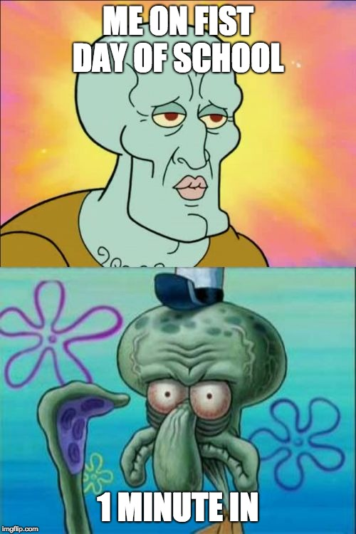 Squidward | ME ON FIST DAY OF SCHOOL 1 MINUTE IN | image tagged in memes,squidward | made w/ Imgflip meme maker