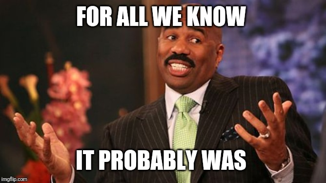 Steve Harvey Meme | FOR ALL WE KNOW IT PROBABLY WAS | image tagged in memes,steve harvey | made w/ Imgflip meme maker