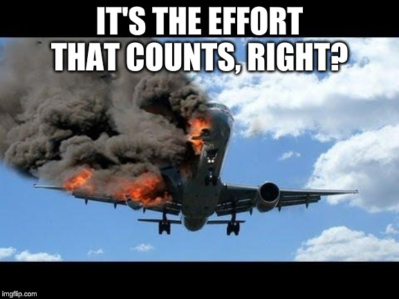 plane crash | IT'S THE EFFORT THAT COUNTS, RIGHT? | image tagged in plane crash | made w/ Imgflip meme maker