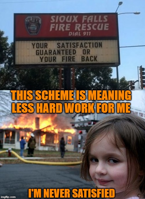 Some deals are just too hot to handle | THIS SCHEME IS MEANING LESS HARD WORK FOR ME I'M NEVER SATISFIED | image tagged in memes,disaster girl,fire,refund,helping,arson | made w/ Imgflip meme maker