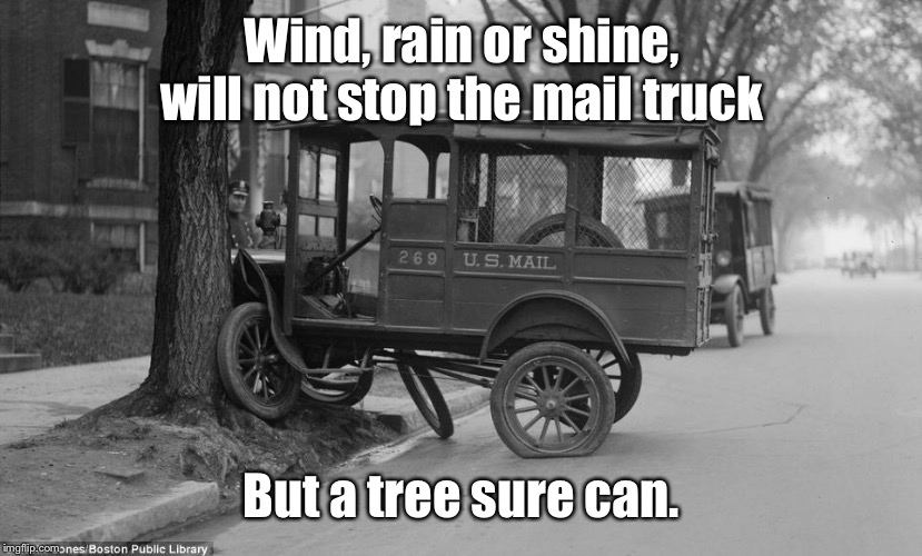 Just sayin', you might be blaming late deliveries on the wrong thing | Wind, rain or shine, will not stop the mail truck But a tree sure can. | image tagged in mail truck,tree,crash,late delivery,funny memes,drsarcasm | made w/ Imgflip meme maker
