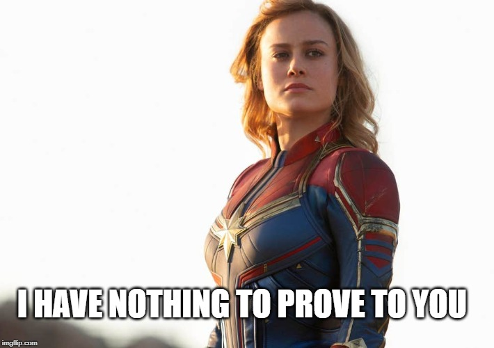 I have nothing to prove to you |  I HAVE NOTHING TO PROVE TO YOU | image tagged in captain marvel | made w/ Imgflip meme maker